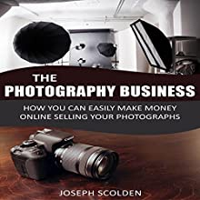 Photography Business: How You Can Easily Make Money Online Selling Your Photographs Audiobook by Joseph Scolden Narrated by Dave Wright