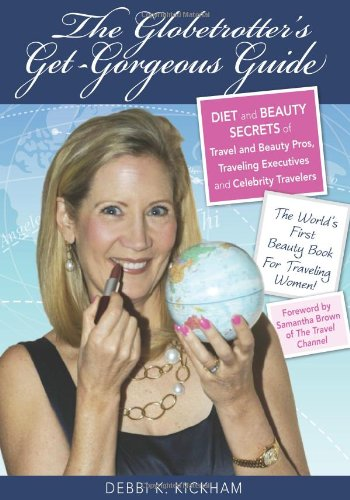 The Globetrotter'S Get-Gorgeous Guide: Diet And Beauty Secrets Of Travel And Beauty Pros, Traveling Executives And Celebrity Travelers