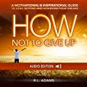How Not to Give Up: A Motivational & Inspirational Guide to Goal Setting and Achieving your Dreams (Inspirational Books Series) (       UNABRIDGED) by R. L. Adams Narrated by Smokey Rivers