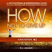How Not to Give Up: A Motivational & Inspirational Guide to Goal Setting and Achieving your Dreams (Inspirational Books Series) | [R. L. Adams]