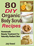 80 DIY Organic Body Scrub Recipes: Homemade Beauty Treatment For Naturally Radiant Skin