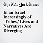 In an Israel Increasingly of 'Tribes,' Lives and Narratives Are Diverging | Peter Baker