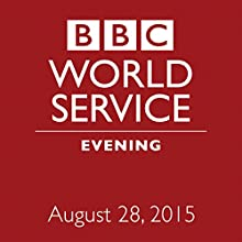 August 28, 2015: Evening  by  BBC Newshour Narrated by Owen Bennett-Jones, Lyse Doucet, Robin Lustig, Razia Iqbal, James Coomarasamy, Julian Marshall