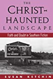 The Christ-Haunted Landscape: Faith and Doubt in Southern Fiction