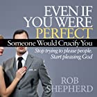 Even If You Were Perfect, Someone Would Crucify You: Stop Trying to Please People. Start Pleasing God Hörbuch von Rob Shepherd Gesprochen von: Chris Thom