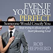 Even If You Were Perfect, Someone Would Crucify You: Stop Trying to Please People. Start Pleasing God | [Rob Shepherd]