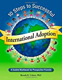 10 Steps to Successful International Adoption: A Guided Workbook for Prospective Parents