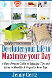 How to De-clutter your Life to Maximize Your Day: A Busy Persons Guide of Effective Tips and Ideas to Simplify and Organize Your Life
