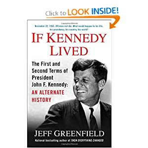 If Kennedy Lived: The First and Second Terms of President John F. Kennedy: An Alternate History by