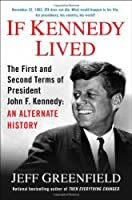 If Kennedy Lived: The First and Second Terms of President John F. Kennedy: An Alternate History