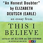 An Honest Doubter: A 'This I Believe' Essay | Elizabeth Deutsch Earle