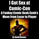 I Got Sex at Comic-Con: A Fanboy Comic Book Geek's Move from Loser to Player   David Banner