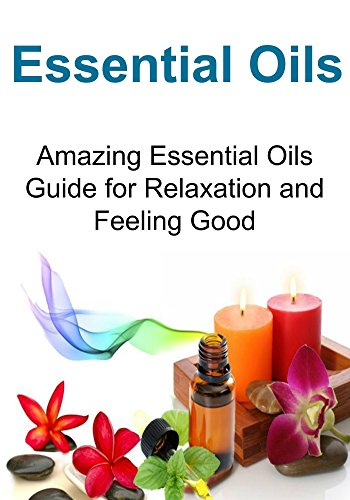Essential Oils:   Amazing Essential Oils Guide for Relaxation and Feeling Good: (Essential Oils, Aromatherapy, Relaxation, Yoga, Essential Oils Recipes, Exercise)