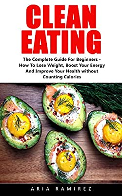 Clean Eating: The Complete Guide For Beginners - How To Lose Weight, Boost Your Energy And Improve Your Health without Counting Calories