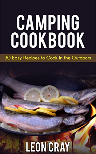 Camping Cookbook: 30 Easy Recipes To Cook In The Outdoors (Camping, Campfire, Recipes, Grilling, Camp) by Leon Cray