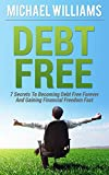 Debt Free: 7 Secrets To Becoming Debt Free Forever And Gaining Financial Freedom Fast: Debt Free Forever, Debt Free For Life, Debt Freedom