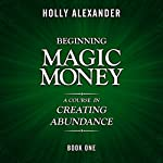 Beginning Magic Money: A Course in Creating Abundance: Magic Money Books, 1 | Holly Alexander