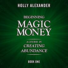 Beginning Magic Money: A Course in Creating Abundance: Magic Money Books, 1 Audiobook by Holly Alexander Narrated by Rob Actis