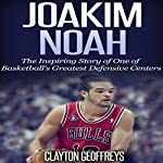 Joakim Noah: The Inspiring Story of One of Basketball's Greatest Defensive Centers | Clayton Geoffreys