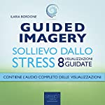 Guided Imagery. Sollievo dallo stress [Guided Imagery: Relief from Stress]: Otto visualizzazioni guidate [Eight guided visualizations] | Ilaria Bordone