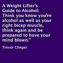A Weight Lifter's Guide to Alcohol (       UNABRIDGED) by Trevor Clinger Narrated by Chadrick McNeal
