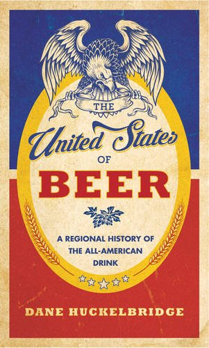 The United States of Beer: A Regional History of the All-American Drink by Dane Huckelbridge