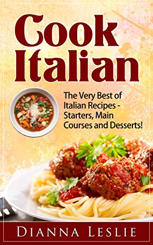 Cook Italian - The Very Best of Italian Recipes - Starters, Main Courses and Desserts! by Dianna Leslie