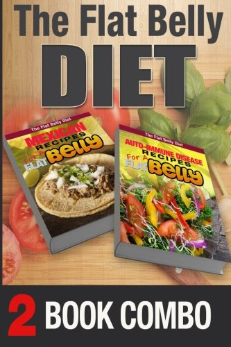 Auto-Immune Disease Recipes for a Flat Belly & Mexican Recipes for a Flat Belly: 2 Book Combo (The Flat Belly Diet ) by Mary Atkins