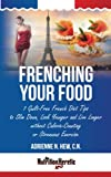Frenching Your Food: 7 Guilt-Free French Diet Tips to Slim Down, Look Younger and Live Longer without Calorie-Counting or Strenuous Exercise (Health AlternaTips)