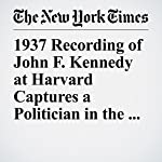 1937 Recording of John F. Kennedy at Harvard Captures a Politician in the Making   Matthew Haag