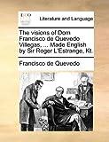 The visions of Dom Francisco de Quevedo Villegas, ... Made English by Sir Roger L'Estrange, Kt. (1140757288) by Quevedo, Francisco de