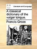 A classical dictionary of the vulgar tongue.