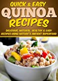 Quinoa Recipes: Delicious, Natural, Healthy & Easy Recipes Using Natures Ancient Superfood (Quick and Easy Series)
