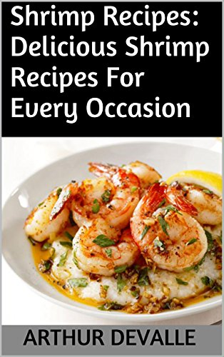 Shrimp Recipes: Delicious Shrimp Recipes For Every Occasion by ARTHUR DEVALLE