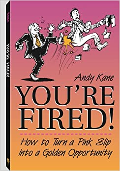 You're Fired!: How To Turn A Pink Slip Into A Golden