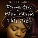 Daughters Who Walk This Path Audiobook by Yejide Kilanko Narrated by Claudia Alick