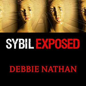 Sybil Exposed - The Extraordinary Story Behind the Famous Multiple Personality Case - Debbie Nathan