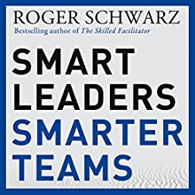 Smart Leaders, Smarter Teams: How You and Your Team Get Unstuck to Get Results Audiobook by Roger M. Schwarz Narrated by Roger M. Schwarz