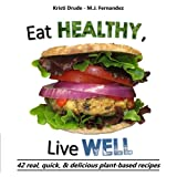 Eat Healthy, Live Well: 42 real, quick, & delicious plant-based recipes