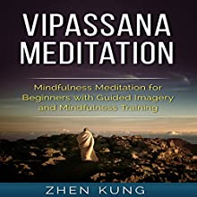 Vipassana Meditation: Mindfulness Meditation for Beginners with Guided Imagery and Mindfulness Training  by Zhen Kung Narrated by Lloyd Rosentall
