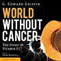 World without Cancer: The Story of Vitamin B17 Audiobook by G. Edward Griffin Narrated by Mark Bramhall