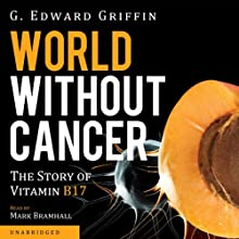 World without Cancer: The Story of Vitamin B17 (       UNABRIDGED) by G. Edward Griffin Narrated by Mark Bramhall