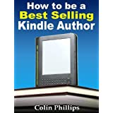 How to Be a Best Selling Kindle Author! (Work from Home Series Book 1) ~ Colin Phillips