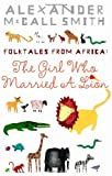 Alexander McCall Smith Folktales from Africa: The Girl Who Married a Lion: Illustrated Children's Edition