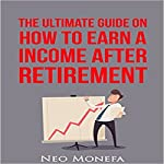 The Ultimate Guide on How to Earn Income After Retirement | Neo Monefa