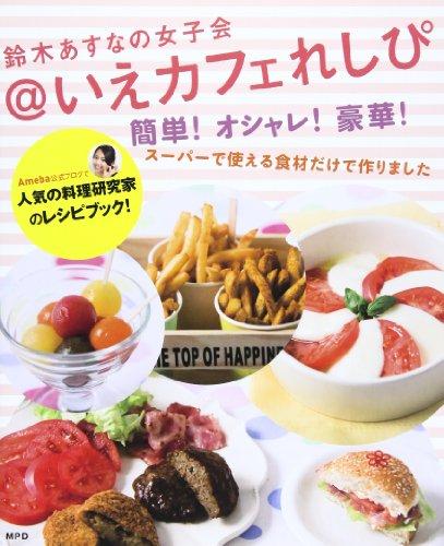 鈴木あすなの女子会@いえカフェれしぴ―簡単!オシャレ!豪華!スーパーで使える食材だけで作