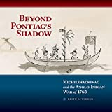 Beyond Pontiacs Shadow: Michilimackinac and the Anglo-Indian War of 1763