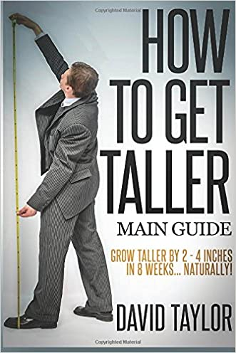 How to Get Taller: Grow Taller By 4 Inches In 8 Weeks, Even After Puberty! (Grow Taller Naturally) (Volume 1) written by David Taylor