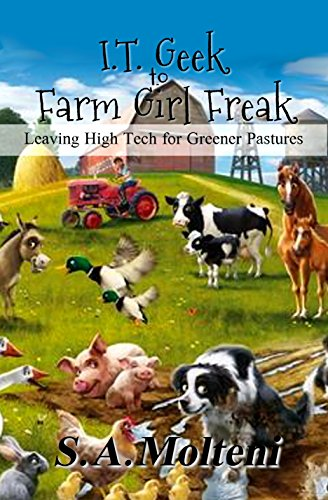 I.T. Geek To Farm Girl Freak: Leaving High Tech For Greener Pastures by S.a. Molteni ebook deal