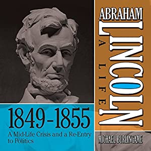 Abraham Lincoln: A Life 1849-1855: A Mid-Life Crisis and a Re-Entry to Politics | [Michael Burlingame]